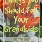 Things you should tell your Grandkis